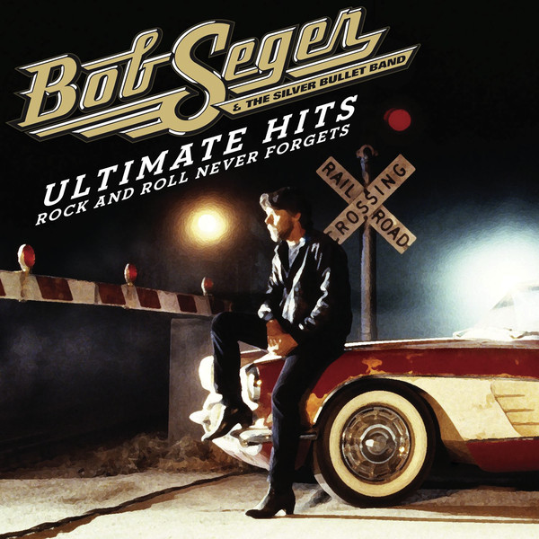 Bob Seger & The Silver Bullet Band - Ultimate Hits - Rock and Roll Never Forgets
